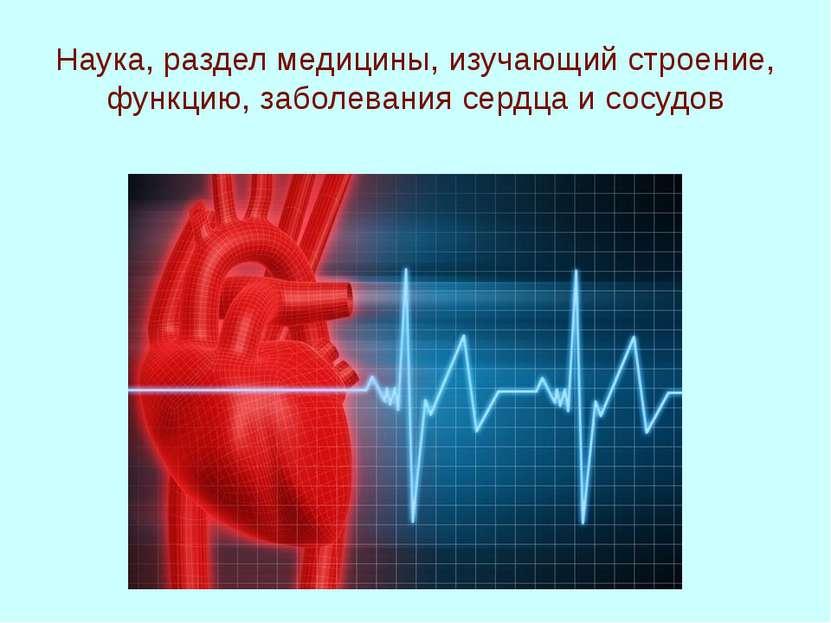 Наука, раздел медицины, изучающий строение, функцию, заболевания сердца и сос...