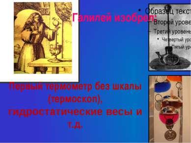 Первый термометр без шкалы (термоскоп), гидростатические весы и т.д. Галилей ...