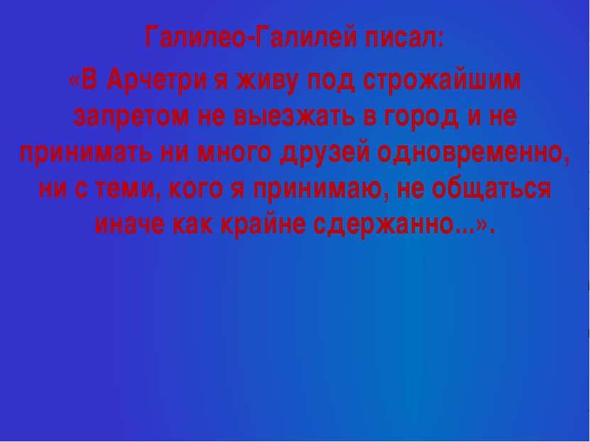Галилео-Галилей писал: «В Арчетри я живу под строжайшим запретом не выезжать ...