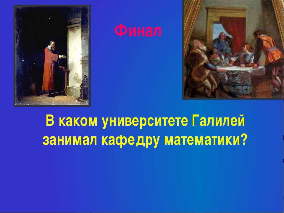 Финал В каком университете Галилей занимал кафедру математики?