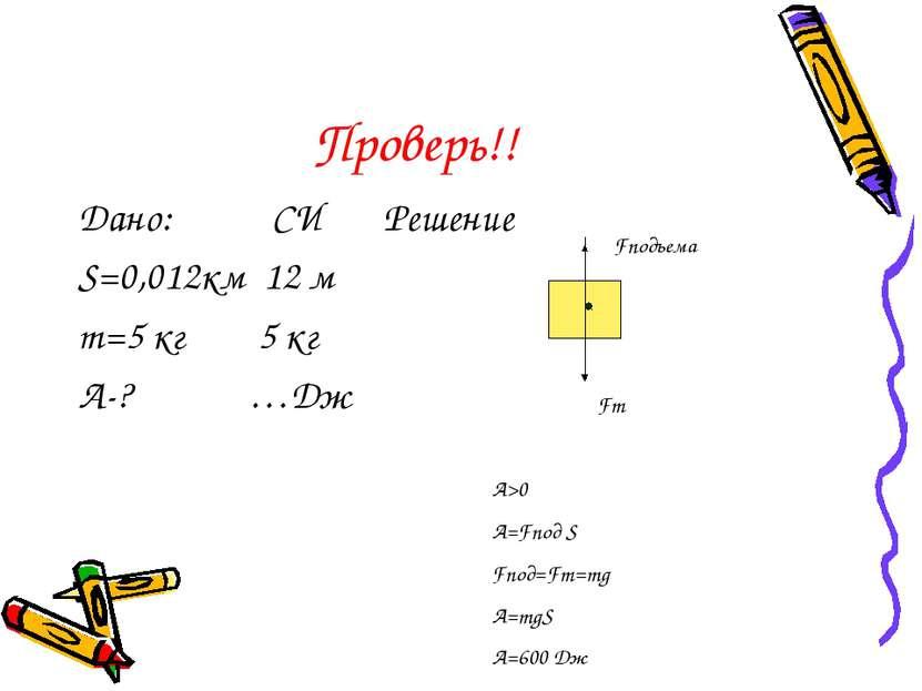 Проверь!! Дано: СИ Решение S=0,012км 12 м m=5 кг 5 кг A-? …Дж Fт Fподъема A>0...