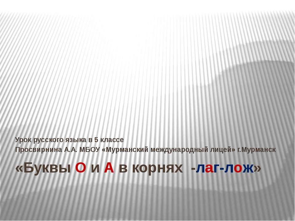 «Буквы О и А в корнях -лаг-лож» Урок русского языка в 5 классе Просвирнина А....