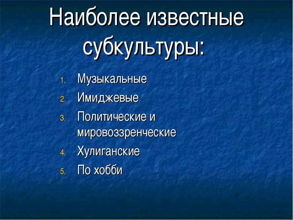 Наиболее известные субкультуры: Музыкальные Имиджевые Политические и мировозз...