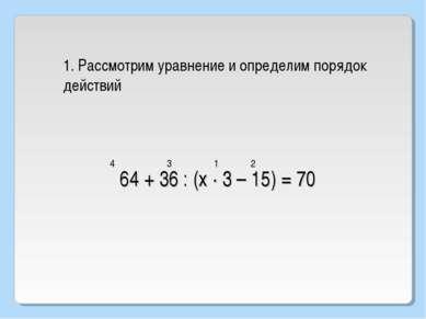 64 + 36 : (х · 3 – 15) = 70 1. Рассмотрим уравнение и определим порядок дейст...