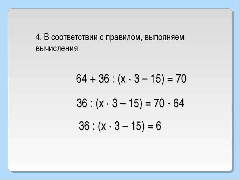64 + 36 : (х · 3 – 15) = 70 4. В соответствии с правилом, выполняем вычислени...