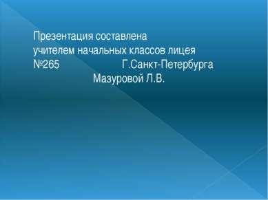Презентация составлена учителем начальных классов лицея №265 Г.Санкт-Петербур...