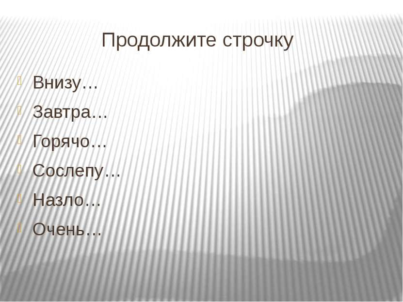 Продолжите строчку Внизу… Завтра… Горячо… Сослепу… Назло… Очень…