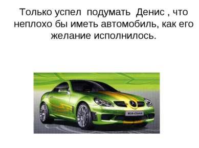 Только успел подумать Денис , что неплохо бы иметь автомобиль, как его желани...