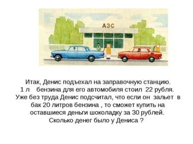 Итак, Денис подъехал на заправочную станцию. 1 л бензина для его автомобиля с...