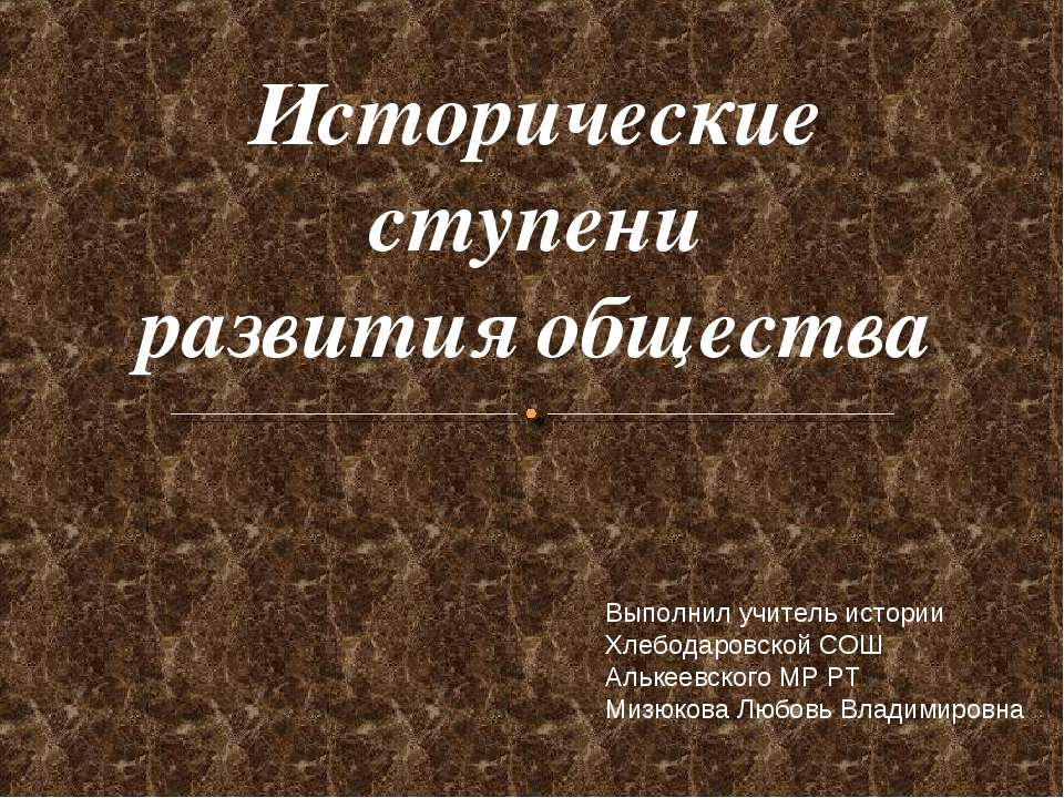 Исторические ступени развития общества Выполнил учитель истории Хлебодаровско...