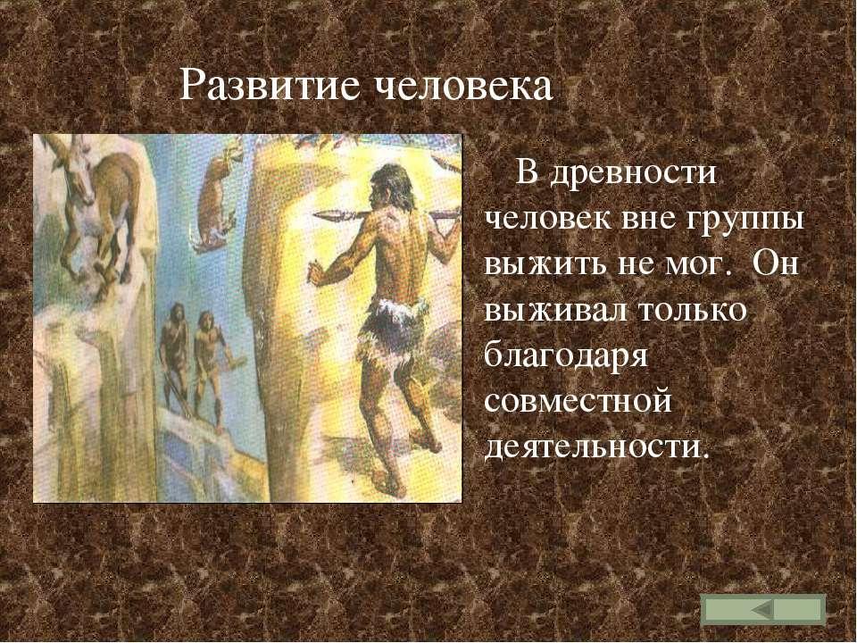 Развитие человека В древности человек вне группы выжить не мог. Он выживал то...