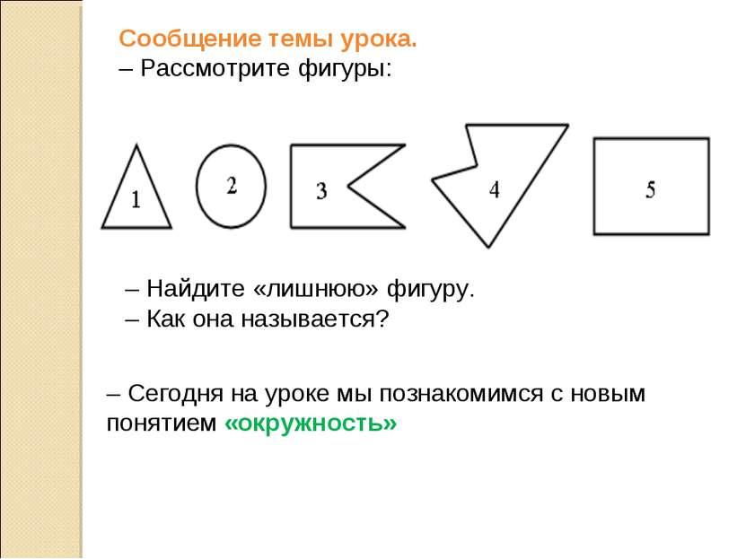 Сообщение темы урока. – Рассмотрите фигуры: – Найдите «лишнюю» фигуру. – Как ...
