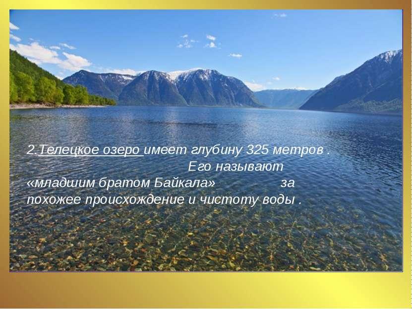 2.Телецкое озеро имеет глубину 325 метров . Его называют «младшим братом Байк...