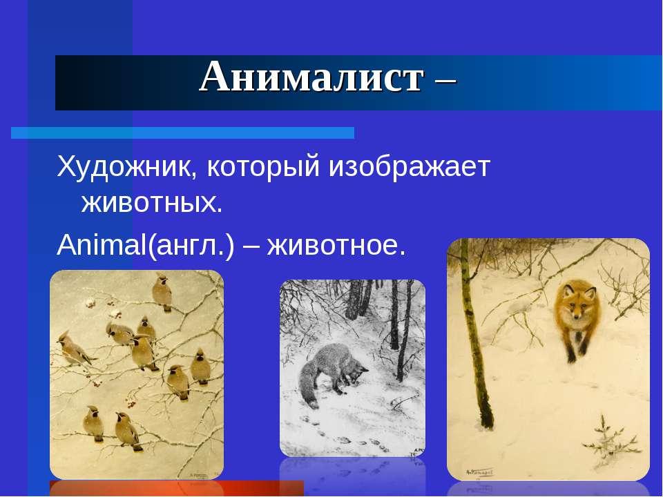 Анималист – Художник, который изображает животных. Animal(англ.) – животное.