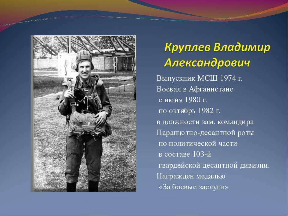 Выпускник МСШ 1974 г. Воевал в Афганистане с июня 1980 г. по октябрь 1982 г. ...