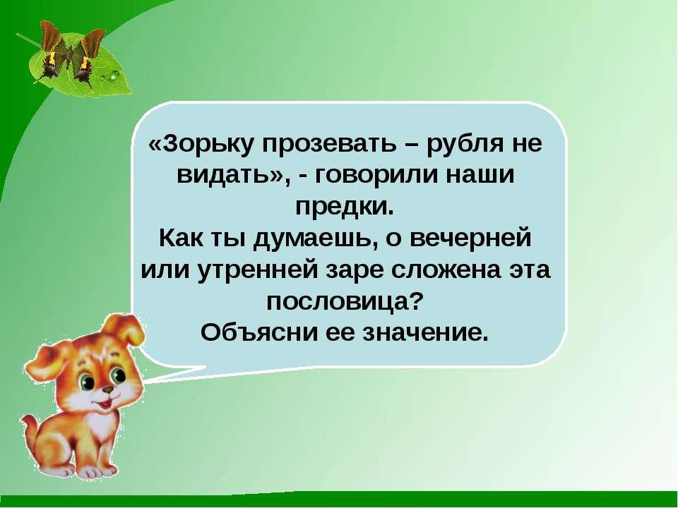 «Зорьку прозевать – рубля не видать», - говорили наши предки. Как ты думаешь,...