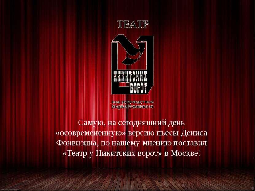 Самую, на сегодняшний день «осовремененную» версию пьесы Дениса Фонвизина, по...