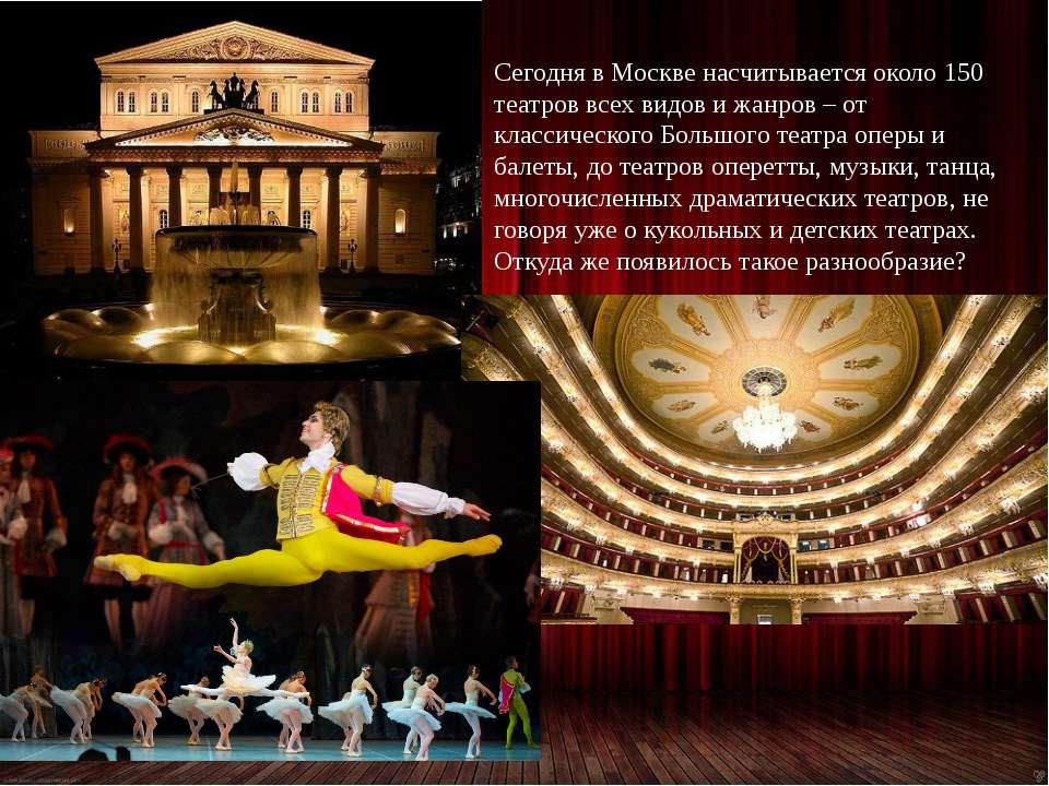 Сегодня в Москве насчитывается около 150 театров всех видов и жанров – от кла...
