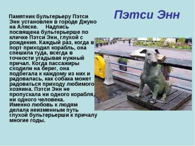 Пэтси Энн Памятник бультерьеру Пэтси Энн установлен в городе Джуно на Аляске....