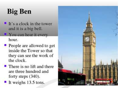 Big Ben It's a clock in the tower and it is a big bell. You can hear it every...