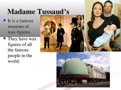 Madame Tussaud's It is a famous museum of wax figures. They have wax figures ...