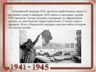 В Берлинской операции 1945 года были задействованы свыше 2,5 миллионов солдат...