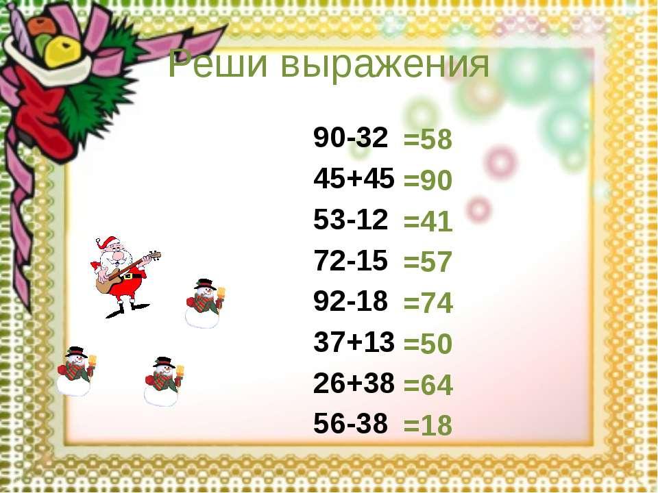 Реши выражения 90-32 45+45 53-12 72-15 92-18 37+13 26+38 56-38 =58 =90 =41 =5...