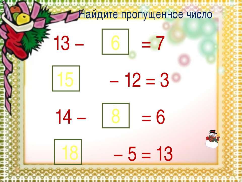 13 − 6 = 7 − 12 = 3 15 14 − 8 = 6 − 5 = 13 18 Найдите пропущенное число: