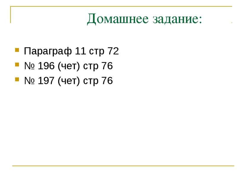 Домашнее задание: Параграф 11 стр 72 № 196 (чет) стр 76 № 197 (чет) стр 76
