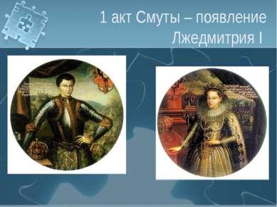 1 акт Смуты – появление Лжедмитрия I