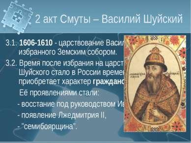 2 акт Смуты – Василий Шуйский 3.1. 1606-1610 - царствование Василия Шуйского,...