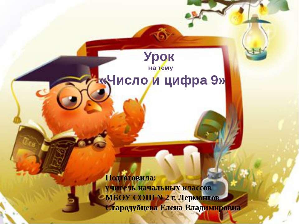 Урок на тему «Число и цифра 9» Подготовила: учитель начальных классов МБОУ СО...