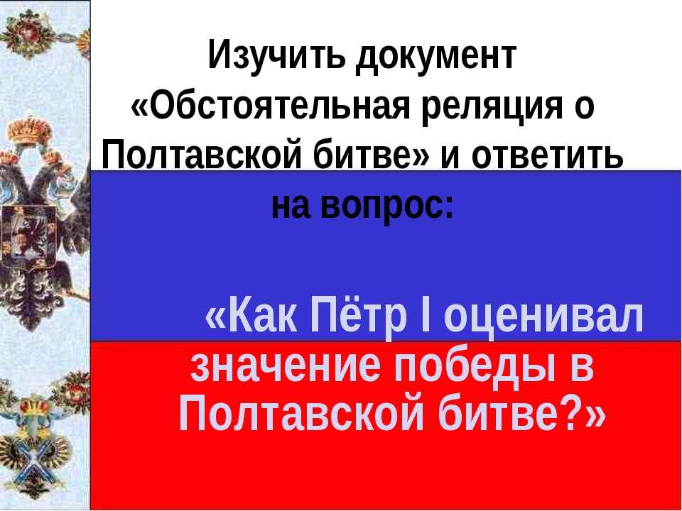 Изучить документ «Обстоятельная реляция о Полтавской битве» и ответить на воп...