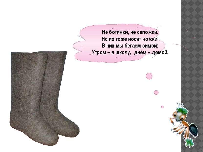 Не ботинки, не сапожки. Но их тоже носят ножки. В них мы бегаем зимой: Утром ...
