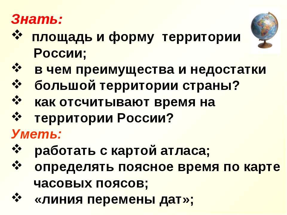Знать: площадь и форму территории России; в чем преимущества и недостатки бол...