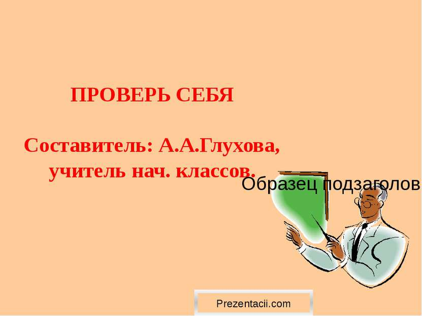 ПРОВЕРЬ СЕБЯ Cоставитель: А.А.Глухова, учитель нач. классов. Prezentacii.com