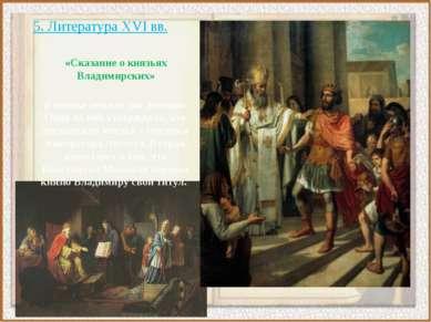 5. Литература XVI вв. «Сказание о князьях Владимирских» В основе лежало две л...