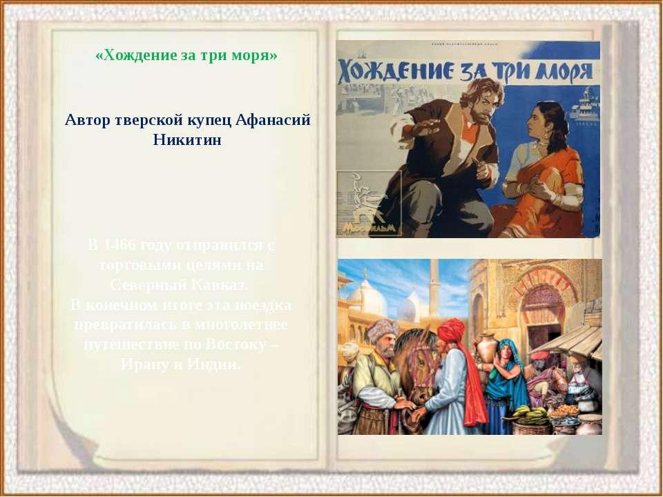 «Хождение за три моря» Автор тверской купец Афанасий Никитин В 1466 году отпр...