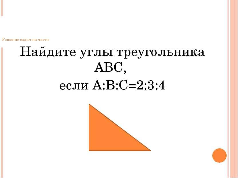 Решение задач на части Найдите углы треугольника АВС, если А:В:С=2:3:4