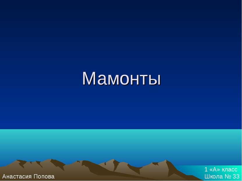 Мамонты Анастасия Попова 1 «А» класс Школа № 33