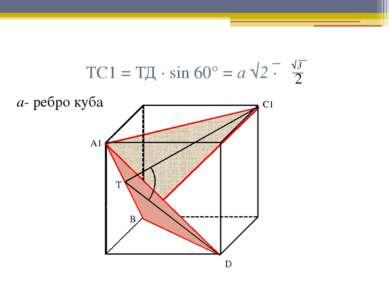 ТС1 = ТД · sin 60° = а √2 · А1 С1 Т D В √3 2 а- ребро куба