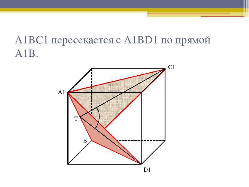 А1ВС1 пересекается с А1ВD1 по прямой А1В. А1 С1 Т D1 В