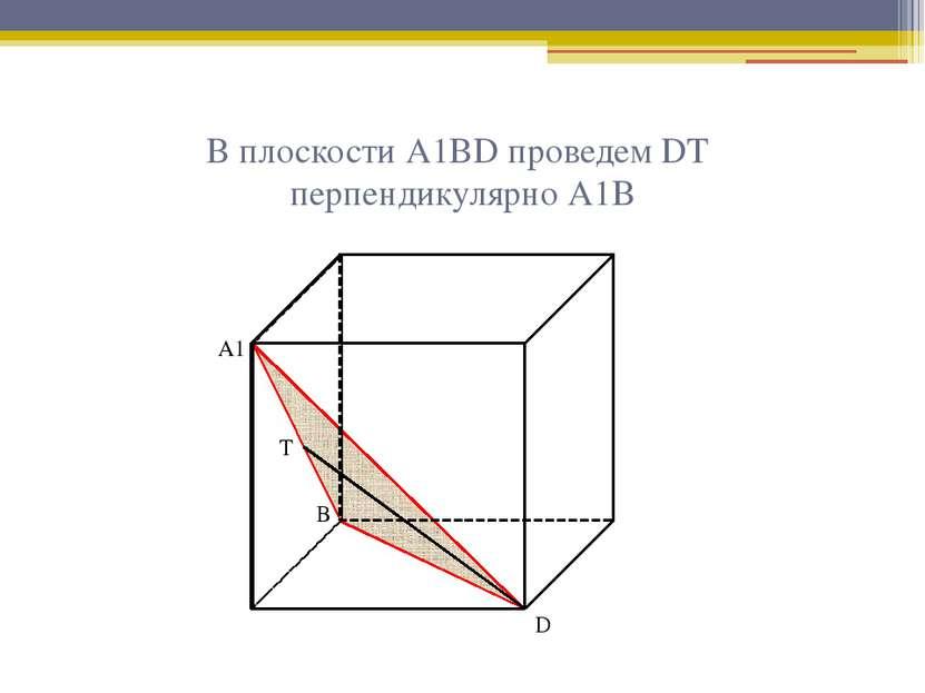 В плоскости А1ВD проведем DТ перпендикулярно А1В А1 В D Т