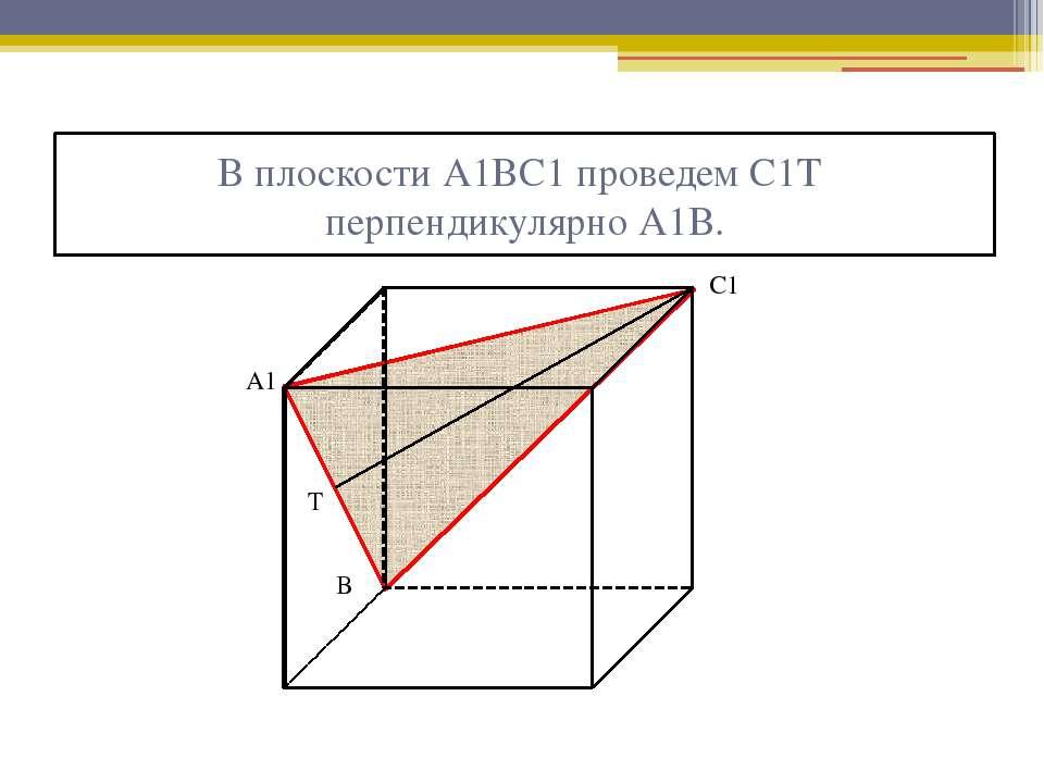 В плоскости А1ВС1 проведем С1Т перпендикулярно А1В. А1 В С1 Т