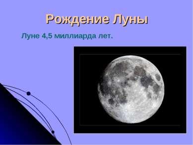 Рождение Луны Луне 4,5 миллиарда лет.