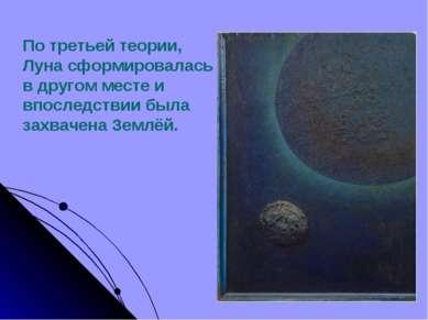 По третьей теории, Луна сформировалась в другом месте и впоследствии была зах...