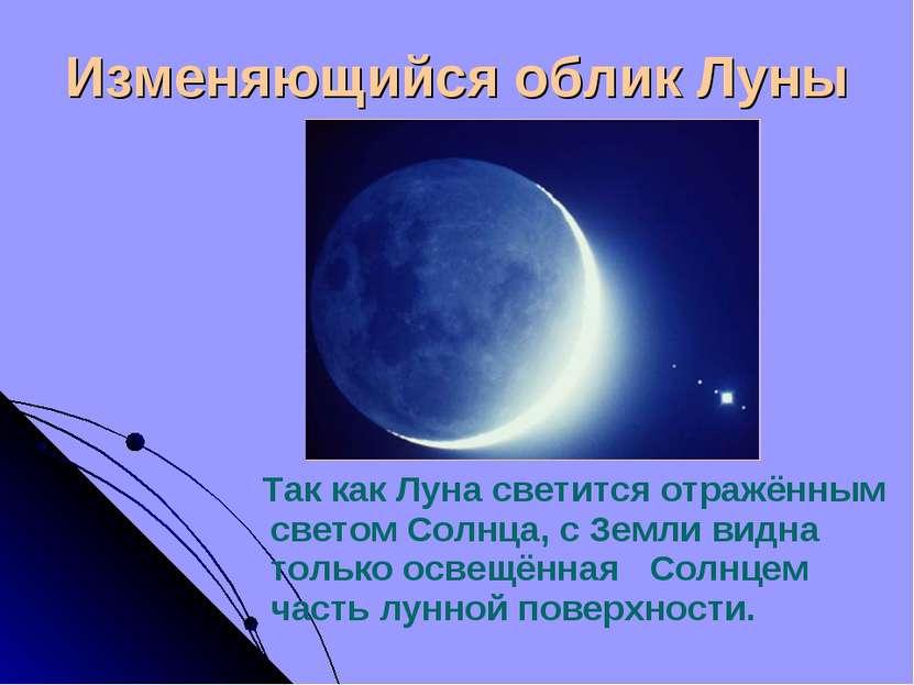 Изменяющийся облик Луны Так как Луна светится отражённым светом Солнца, с Зем...