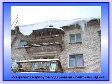 остерегайся маршрутов под крышами и балконами зданий;