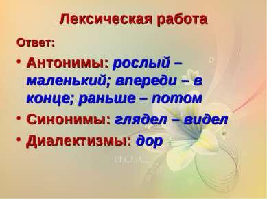 Лексическая работа Ответ: Антонимы: рослый – маленький; впереди – в конце; ра...