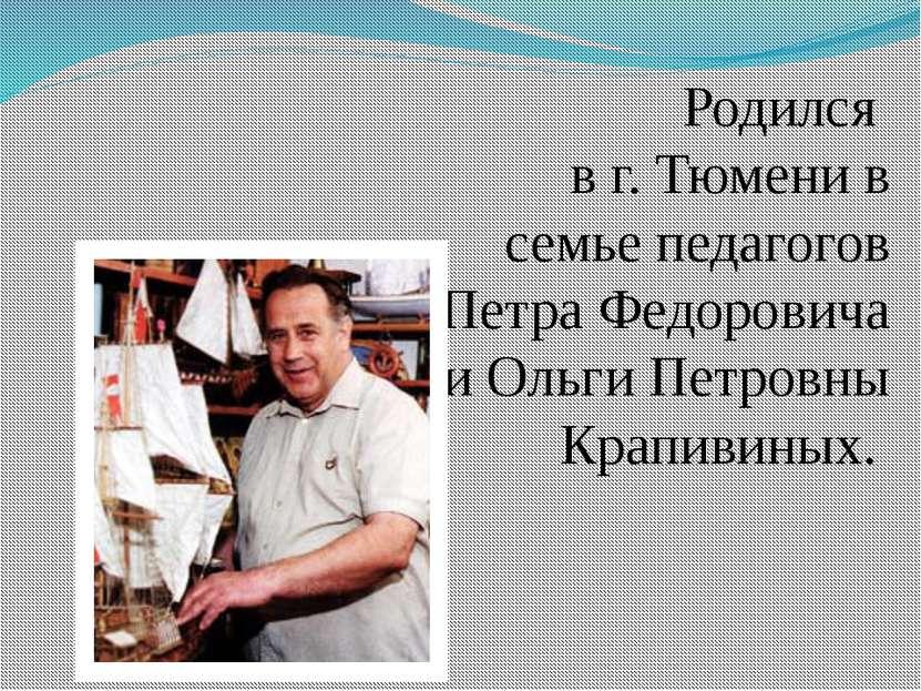 Родился в г. Тюмени в семье педагогов Петра Федоровича и Ольги Петровны Крапи...